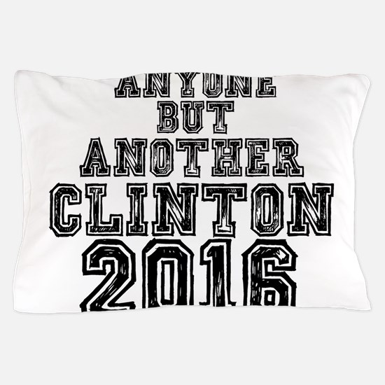ANYONE BUT ANOTHER CLINTON 2016 Pillow Case