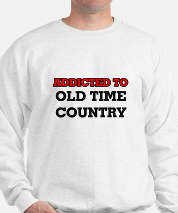 Addicted to Old Time Country Sweatshirt