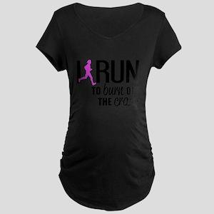 I run to burn off the crazy Maternity T-Shirt
