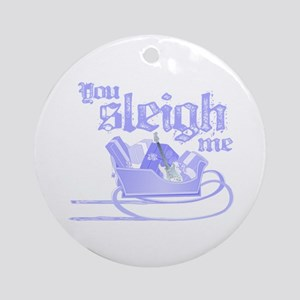 You Sleigh Me Ornament (Round)