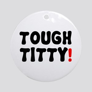 TOUGH TITTY! Round Ornament