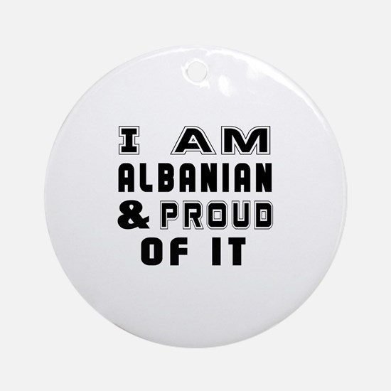 I Am Albanian And Proud Of It Round Ornament