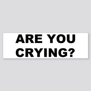 Are You Crying? Bumper Sticker