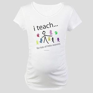 i teach ...little reasons Maternity T-Shirt