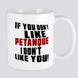 You Don't Like Petanque I Don't Like Yo Mug