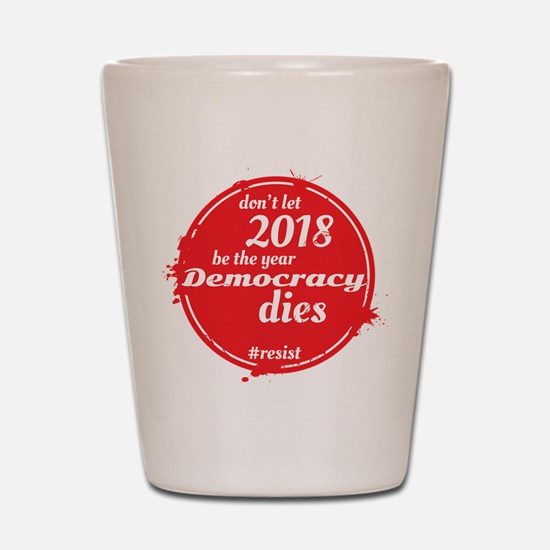 DON'T LET 2018 BE THE YEAR DEMOCRACY DI Shot Glass