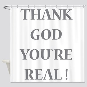 Thank God You`re Real Shower Curtain