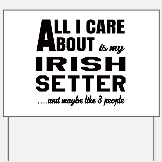 All I care about is my Irish Setter Dog Yard Sign