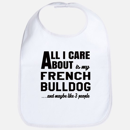 All I care about is my French Bulldog Bib