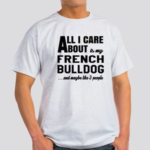 All I care about is my French Bulldo Light T-Shirt