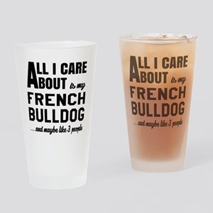 All I care about is my French Bulld Drinking Glass