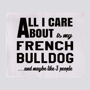 All I care about is my French Bulldo Throw Blanket