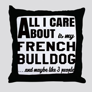 All I care about is my French Bulldog Throw Pillow