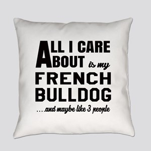 All I care about is my French Bull Everyday Pillow