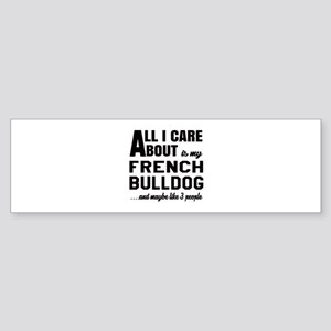 All I care about is my French Bul Sticker (Bumper)