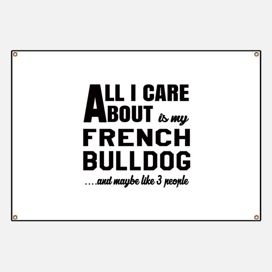 All I care about is my French Bulldog Banner