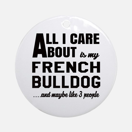 All I care about is my French Bulld Round Ornament