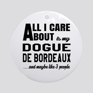 All I care about is my Dogue de Bor Round Ornament