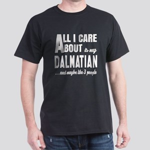 All I care about is my Dalmatian Dog Dark T-Shirt