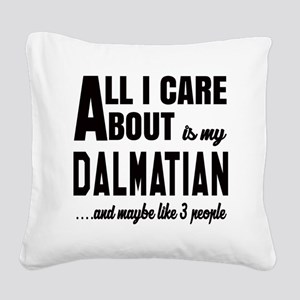All I care about is my Dalmat Square Canvas Pillow