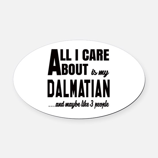All I care about is my Dalmatian D Oval Car Magnet