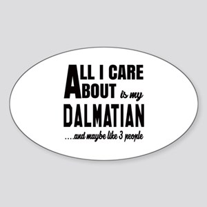 All I care about is my Dalmatian Do Sticker (Oval)