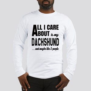 All I care about is my Dachshu Long Sleeve T-Shirt