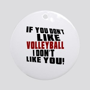You Don't Like Volleyball I Don't L Round Ornament