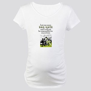 One More Bad Date Maternity T-Shirt