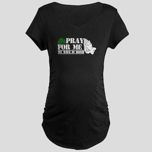 Pray For Me, My Wife Is Irish Maternity T-Shirt