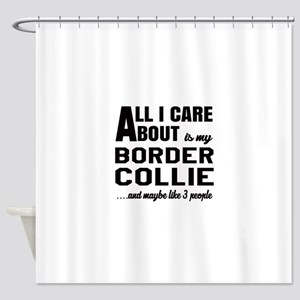 All I care about is my Border Colli Shower Curtain
