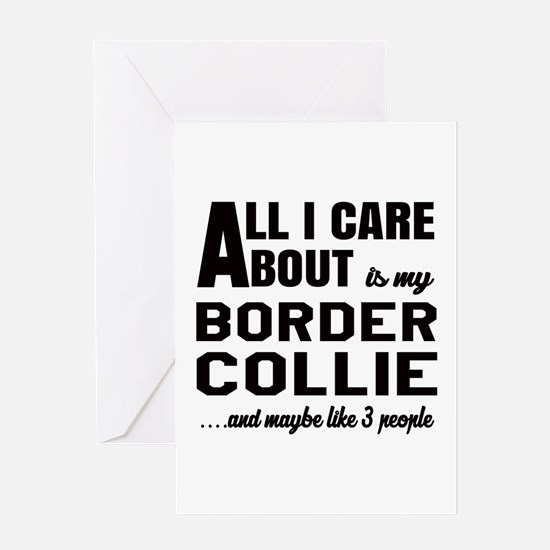 All I care about is my Border Collie Greeting Card