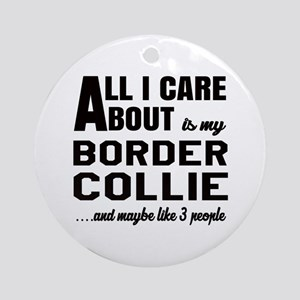 All I care about is my Border Colli Round Ornament