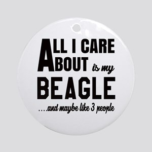 All I care about is my Beagle Dog Round Ornament