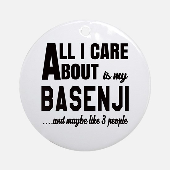 All I care about is my Basenji Dog Round Ornament