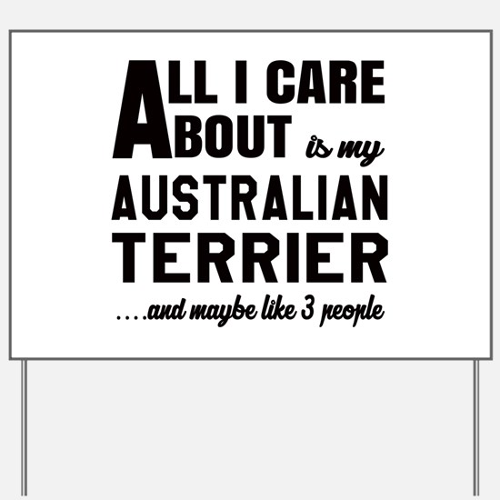 All I care about is my Australian Terrie Yard Sign