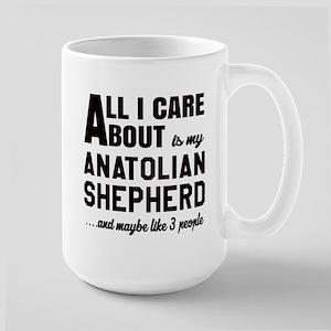 All I care about is my Anatolian Shephe Large Mug