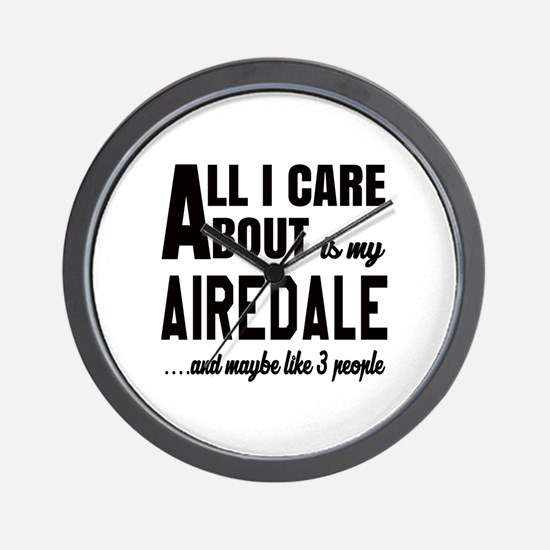 All I care about is my Airedale Dog Wall Clock