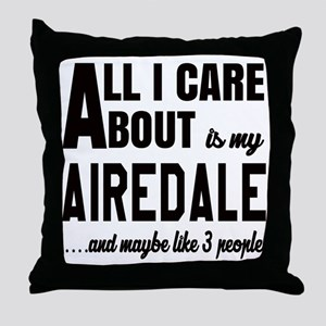 All I care about is my Airedale Dog Throw Pillow