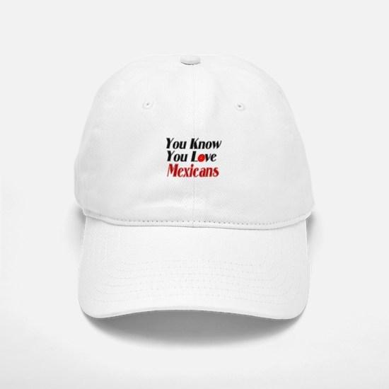 You know you love Mexicans Baseball Baseball Cap