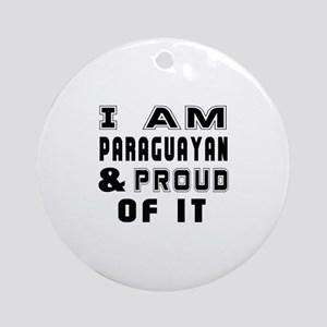 I Am Paraguayan And Proud Of It Round Ornament