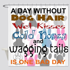 A DAY WITHOUT DOG HAIR...BAD DAY Shower Curtain