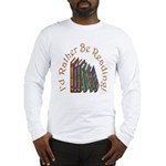I'd Rather Be Reading! Long Sleeve T-Shirt