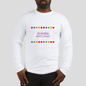 Grandpa said I could Long Sleeve T-Shirt