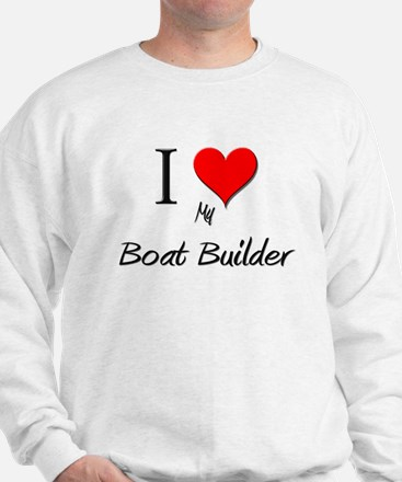 I Love My Boat Builder Sweatshirt