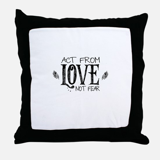 ACT FROM LOVE NOT FEAR Throw Pillow