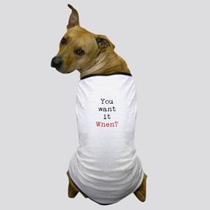 You Want it When? Dog T-Shirt