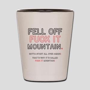 FELL OFF FUCK IT MOUNTAIN! Shot Glass