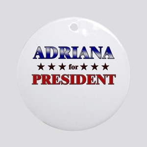 ADRIANA for president Ornament (Round)