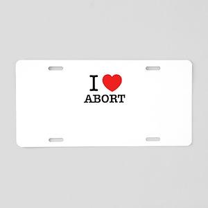 I Love ABORT Aluminum License Plate